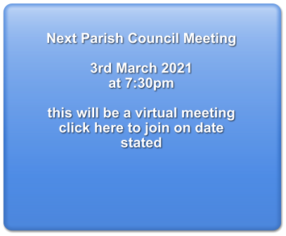 Next Parish Council Meeting  3rd March 2021  at 7:30pm  this will be a virtual meeting  click here to join on date stated