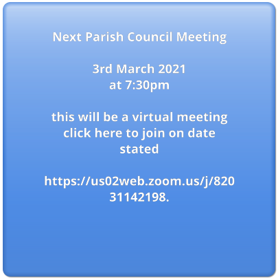 Next Parish Council Meeting  3rd March 2021  at 7:30pm  this will be a virtual meeting  click here to join on date stated  https://us02web.zoom.us/j/82031142198.