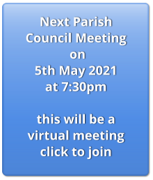 Next Parish Council Meeting  on 5th May 2021  at 7:30pm  this will be a virtual meeting click to join