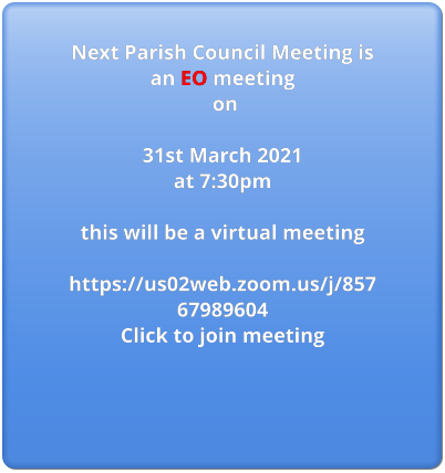 Next Parish Council Meeting is an EO meeting  on  31st March 2021  at 7:30pm  this will be a virtual meeting  https://us02web.zoom.us/j/85767989604 Click to join meeting